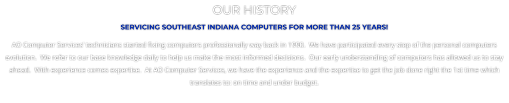 OUR HISTORY SERVICING SOUTHEAST INDIANA COMPUTERS FOR MORE THAN 25 YEARS! AO Computer Services' technicians started fixing computers professionally way back in 1990.  We have participated every step of the personal computers evolution.  We refer to our base knowledge daily to help us make the most informed decisions.  Our early understanding of computers has allowed us to stay ahead.  With experience comes expertise.  At AO Computer Services, we have the experience and the expertise to get the job done right the 1st time which translates to: on time and under budget.